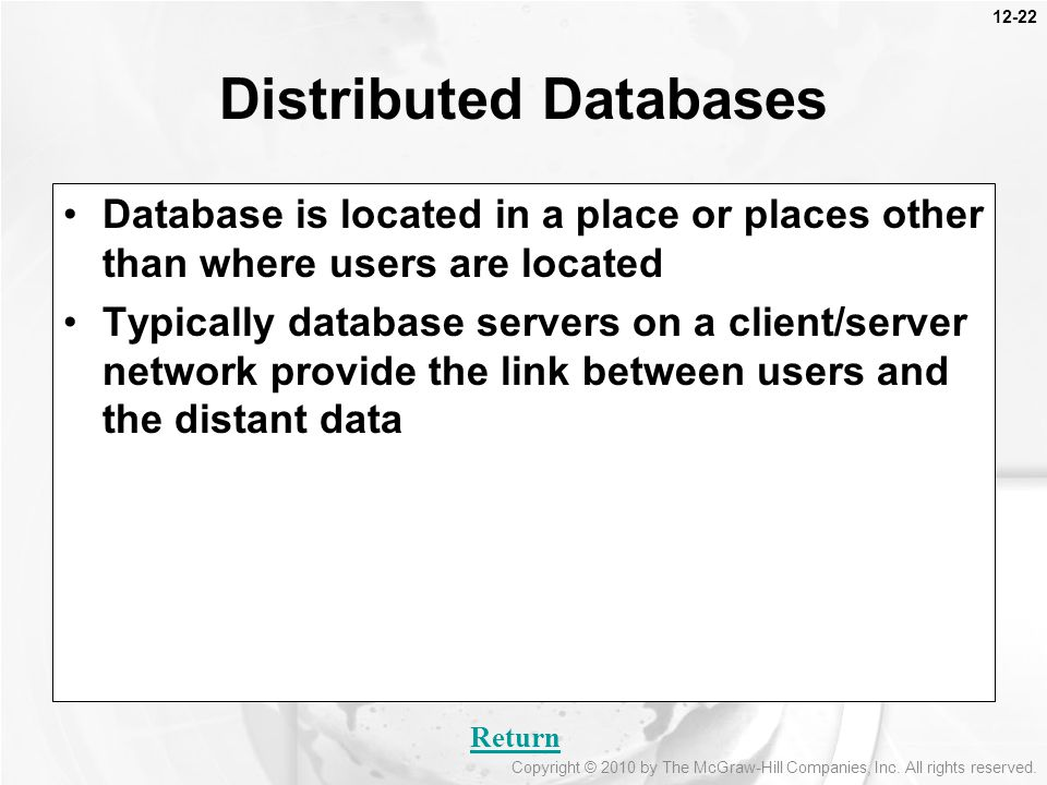 12-22 Database is located in a place or places other than where users are located Typically database servers on a client/server network provide the link between users and the distant data Distributed Databases Return Copyright © 2010 by The McGraw-Hill Companies, Inc.