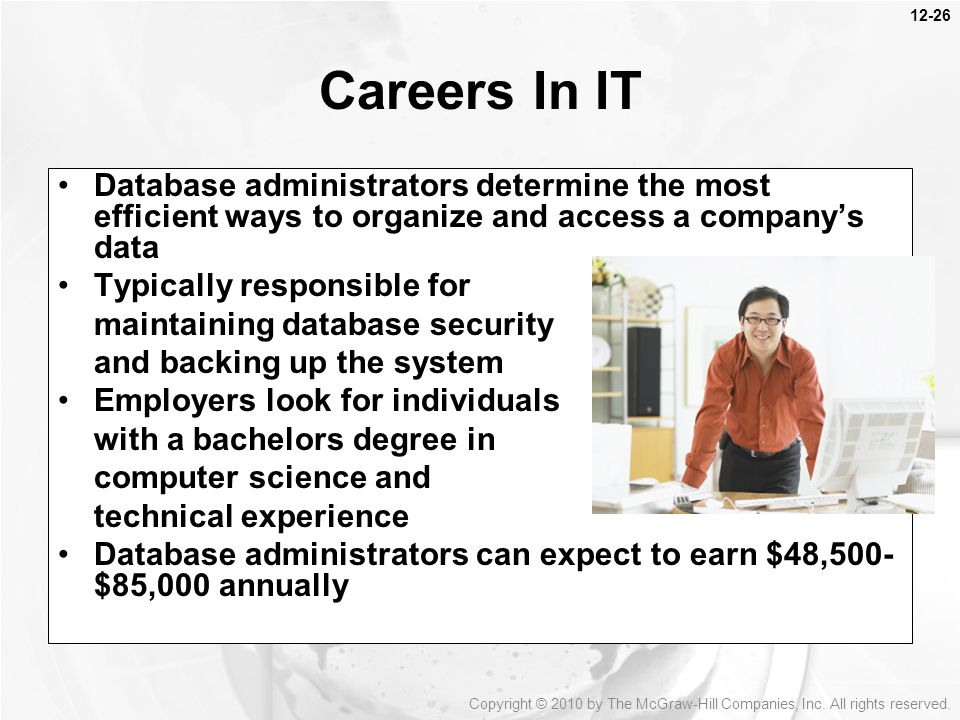 12-26 Database administrators determine the most efficient ways to organize and access a company's data Typically responsible for maintaining database security and backing up the system Employers look for individuals with a bachelors degree in computer science and technical experience Database administrators can expect to earn $48,500- $85,000 annually Careers In IT Copyright © 2010 by The McGraw-Hill Companies, Inc.