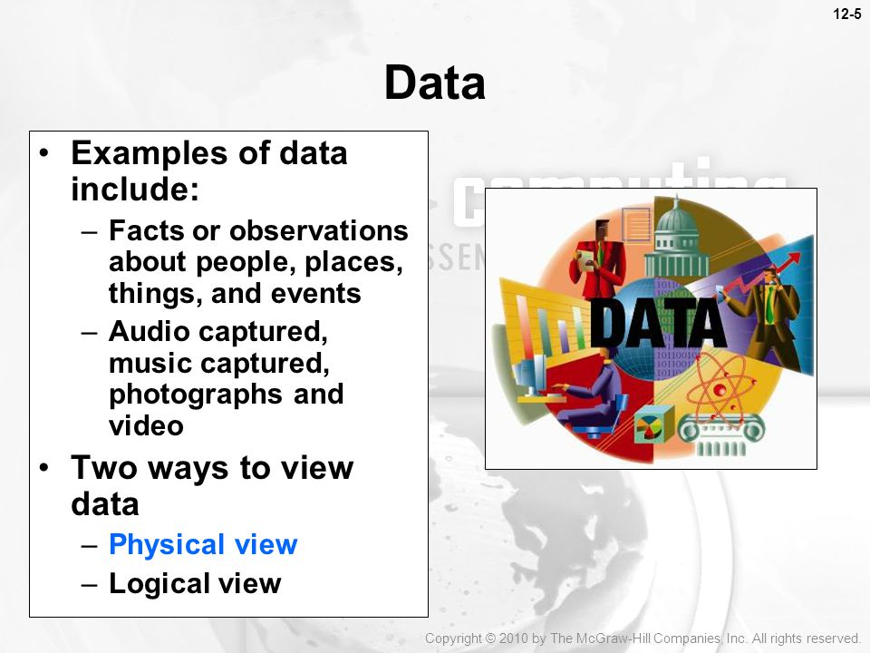 Data Examples of data include: –Facts or observations about people, places, things, and events –Audio captured, music captured, photographs and video Two ways to view data –Physical view –Logical view Copyright © 2010 by The McGraw-Hill Companies, Inc.