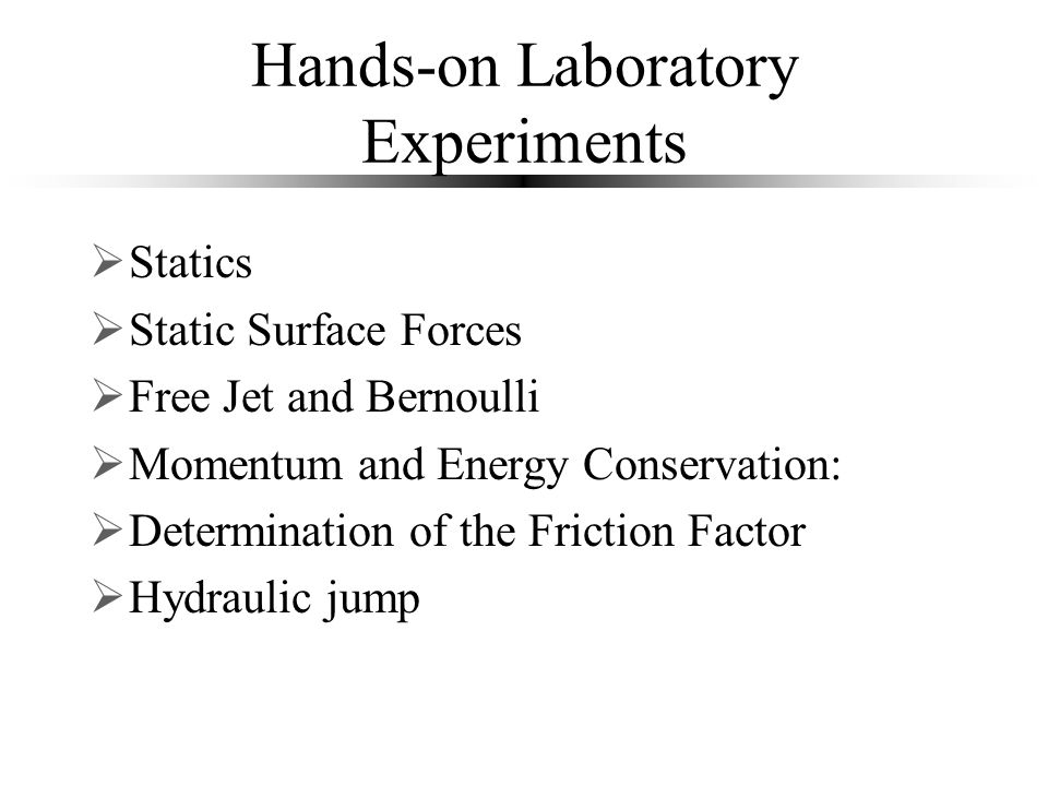 Hands-on Laboratory Experiments  Statics  Static Surface Forces  Free Jet and Bernoulli  Momentum and Energy Conservation:  Determination of the Friction Factor  Hydraulic jump