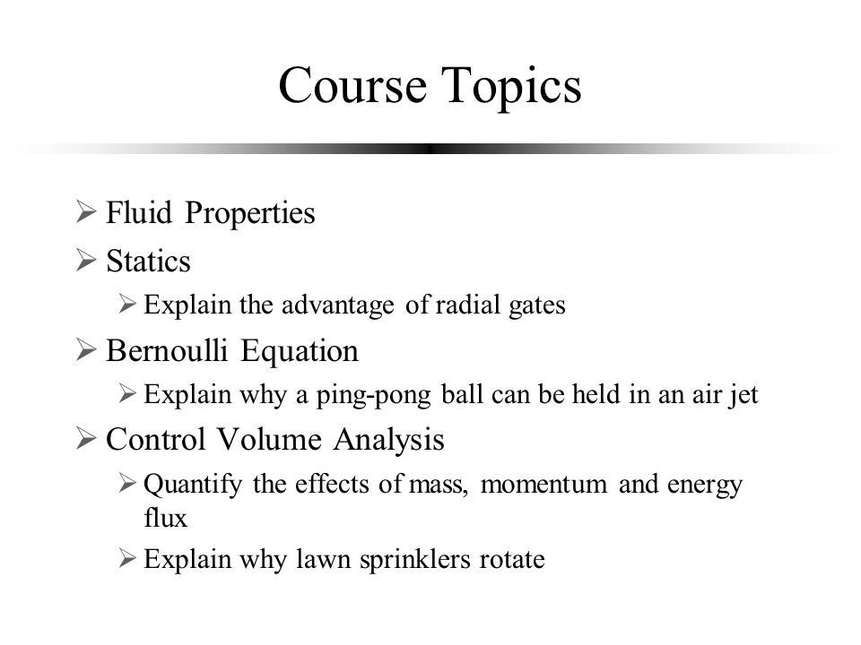Course Topics  Fluid Properties  Statics  Explain the advantage of radial gates  Bernoulli Equation  Explain why a ping-pong ball can be held in an air jet  Control Volume Analysis  Quantify the effects of mass, momentum and energy flux  Explain why lawn sprinklers rotate
