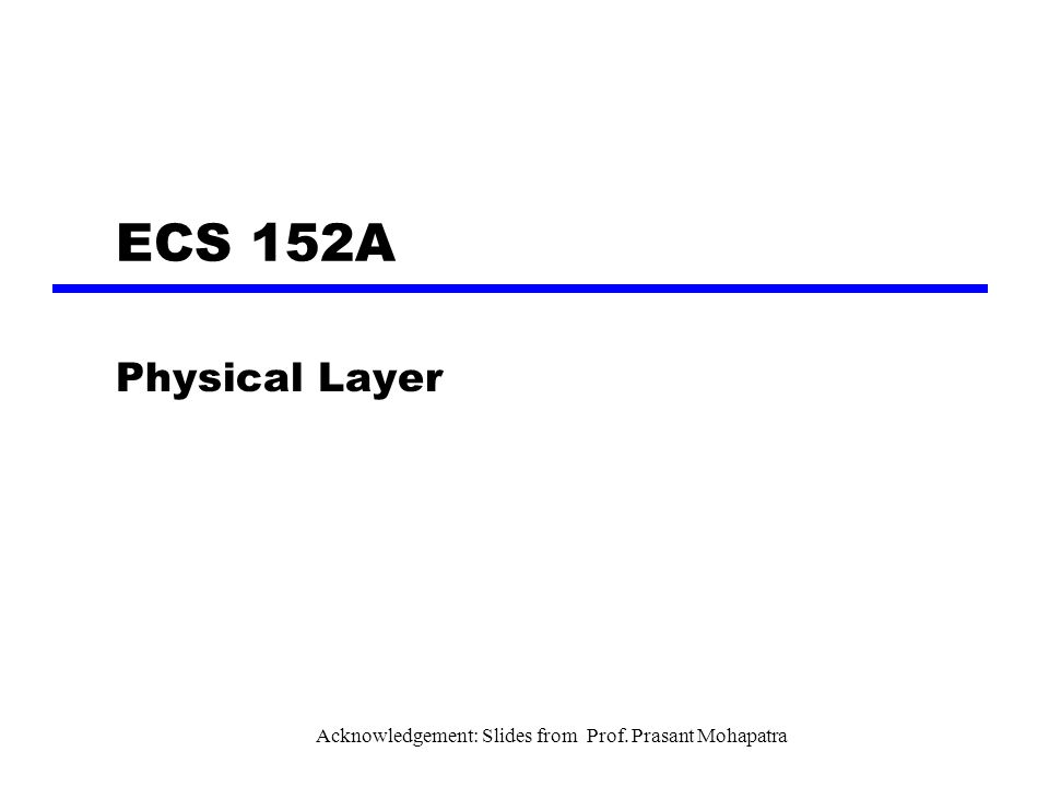 ECS 152A Physical Layer Acknowledgement: Slides from Prof. Prasant Mohapatra