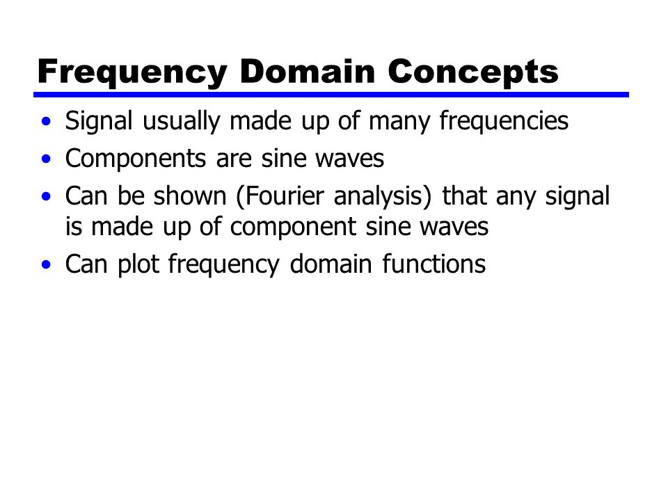 Frequency Domain Concepts Signal usually made up of many frequencies Components are sine waves Can be shown (Fourier analysis) that any signal is made up of component sine waves Can plot frequency domain functions