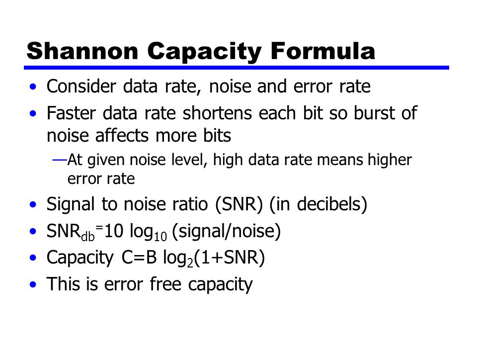 Shannon Capacity Formula Consider data rate, noise and error rate Faster data rate shortens each bit so burst of noise affects more bits —At given noise level, high data rate means higher error rate Signal to noise ratio (SNR) (in decibels) SNR db = 10 log 10 (signal/noise) Capacity C=B log 2 (1+SNR) This is error free capacity