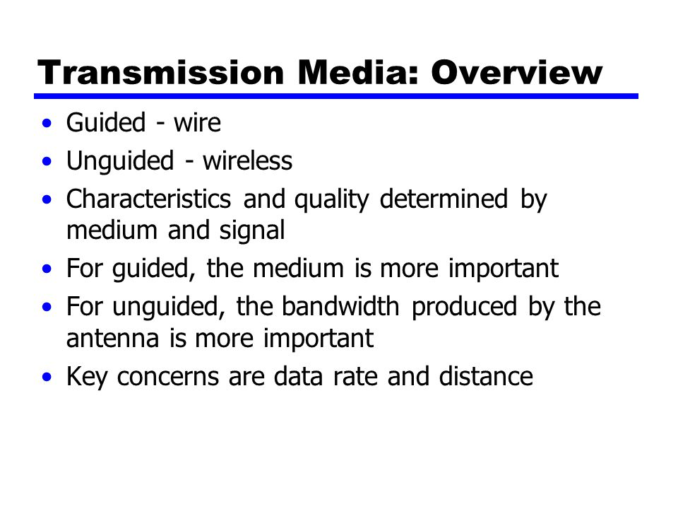 Transmission Media: Overview Guided - wire Unguided - wireless Characteristics and quality determined by medium and signal For guided, the medium is more important For unguided, the bandwidth produced by the antenna is more important Key concerns are data rate and distance