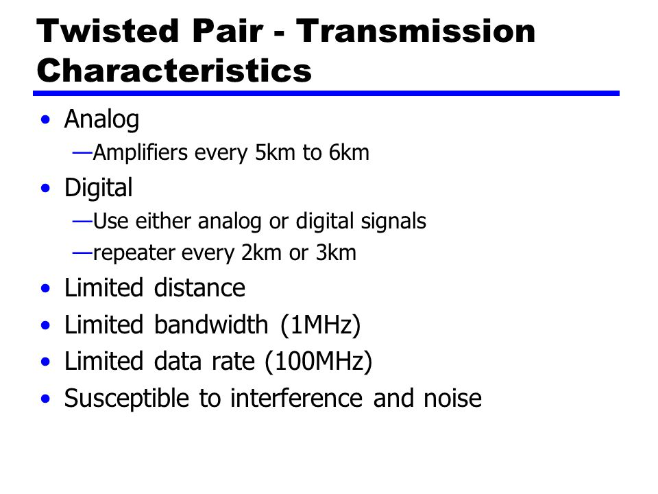 Twisted Pair - Transmission Characteristics Analog —Amplifiers every 5km to 6km Digital —Use either analog or digital signals —repeater every 2km or 3km Limited distance Limited bandwidth (1MHz) Limited data rate (100MHz) Susceptible to interference and noise
