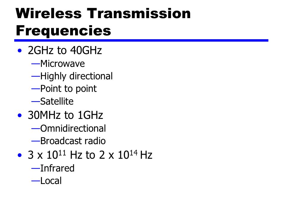 Wireless Transmission Frequencies 2GHz to 40GHz —Microwave —Highly directional —Point to point —Satellite 30MHz to 1GHz —Omnidirectional —Broadcast radio 3 x Hz to 2 x Hz —Infrared —Local