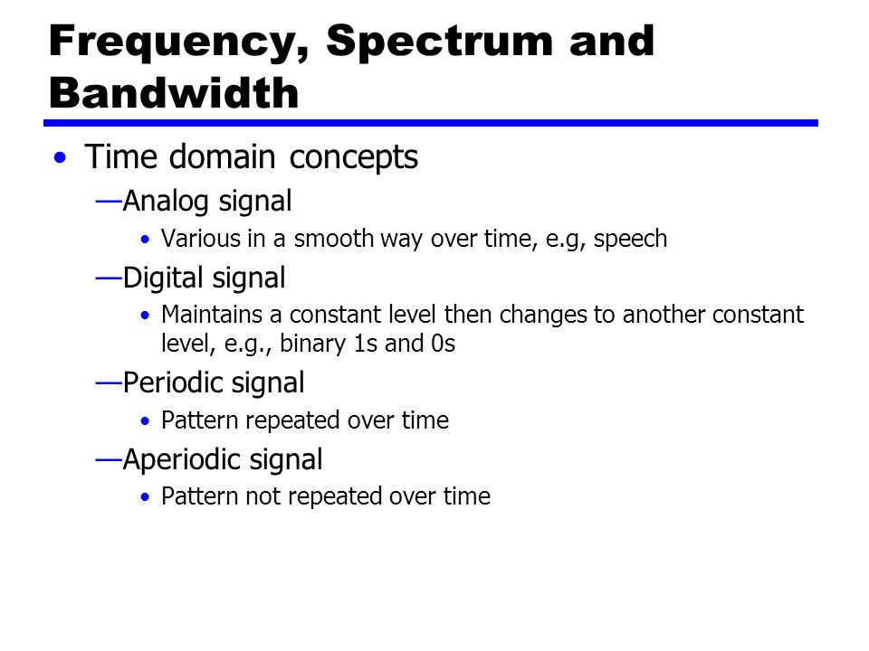 Frequency, Spectrum and Bandwidth Time domain concepts —Analog signal Various in a smooth way over time, e.g, speech —Digital signal Maintains a constant level then changes to another constant level, e.g., binary 1s and 0s —Periodic signal Pattern repeated over time —Aperiodic signal Pattern not repeated over time