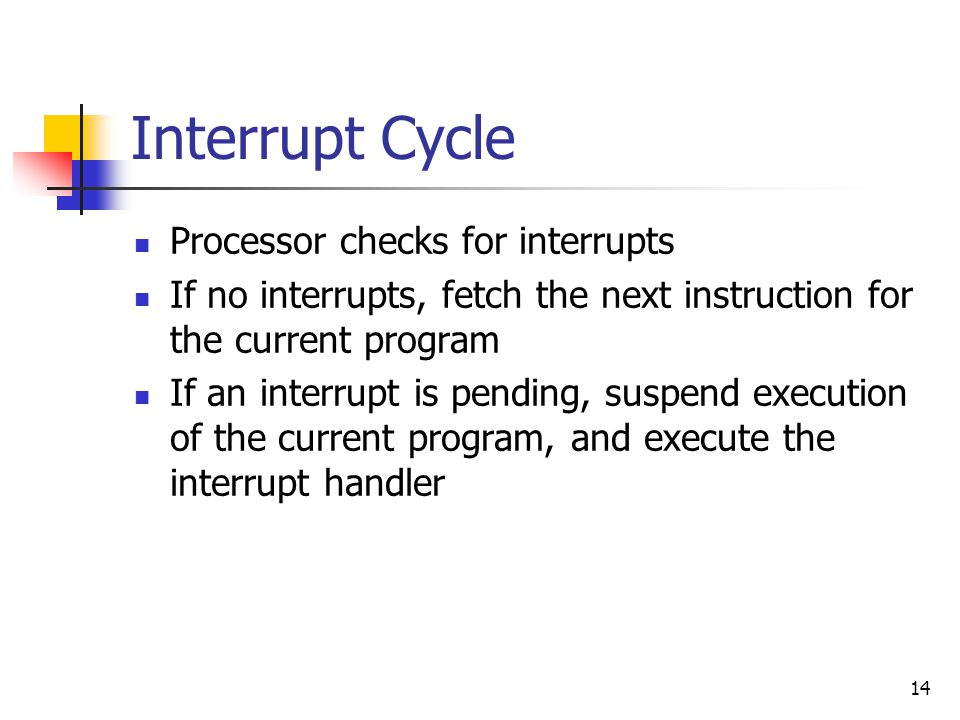 14 Interrupt Cycle Processor checks for interrupts If no interrupts, fetch the next instruction for the current program If an interrupt is pending, suspend execution of the current program, and execute the interrupt handler