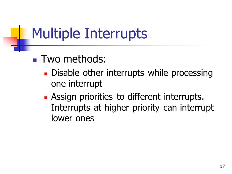 17 Multiple Interrupts Two methods: Disable other interrupts while processing one interrupt Assign priorities to different interrupts.