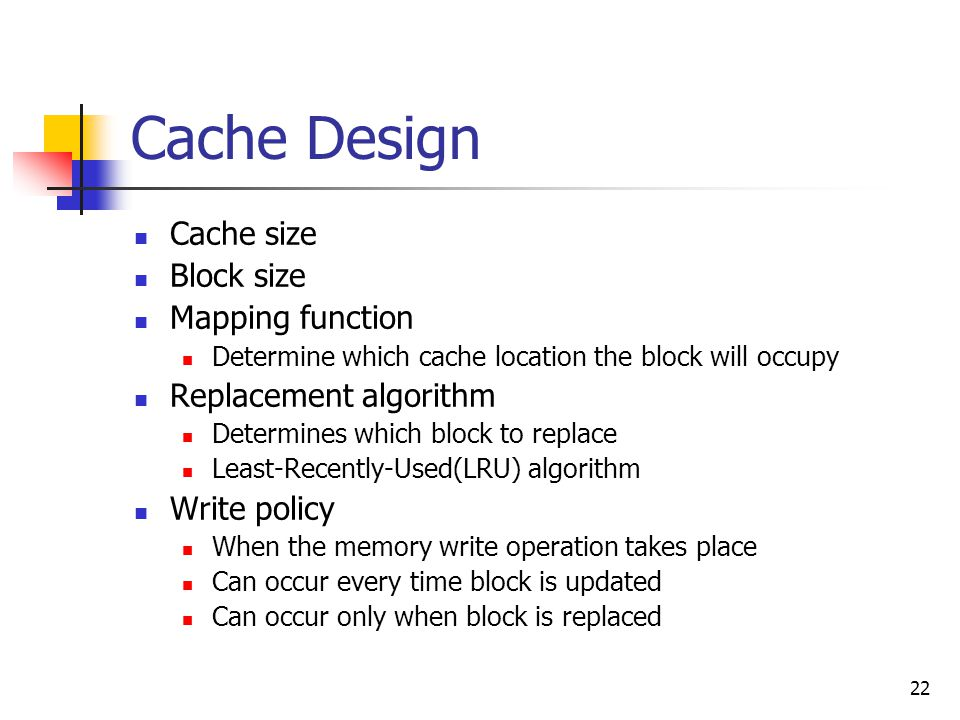 22 Cache Design Cache size Block size Mapping function Determine which cache location the block will occupy Replacement algorithm Determines which block to replace Least-Recently-Used(LRU) algorithm Write policy When the memory write operation takes place Can occur every time block is updated Can occur only when block is replaced