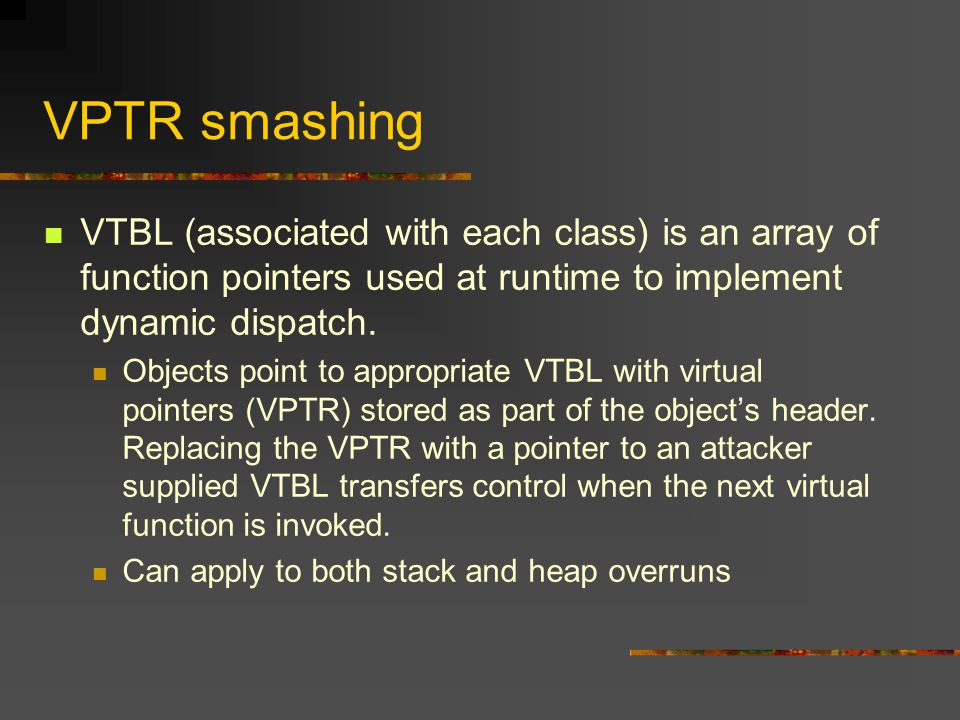 VPTR smashing VTBL (associated with each class) is an array of function pointers used at runtime to implement dynamic dispatch.