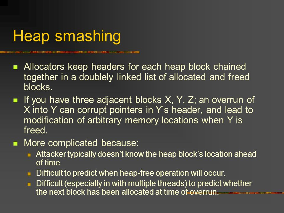 Heap smashing Allocators keep headers for each heap block chained together in a doublely linked list of allocated and freed blocks.