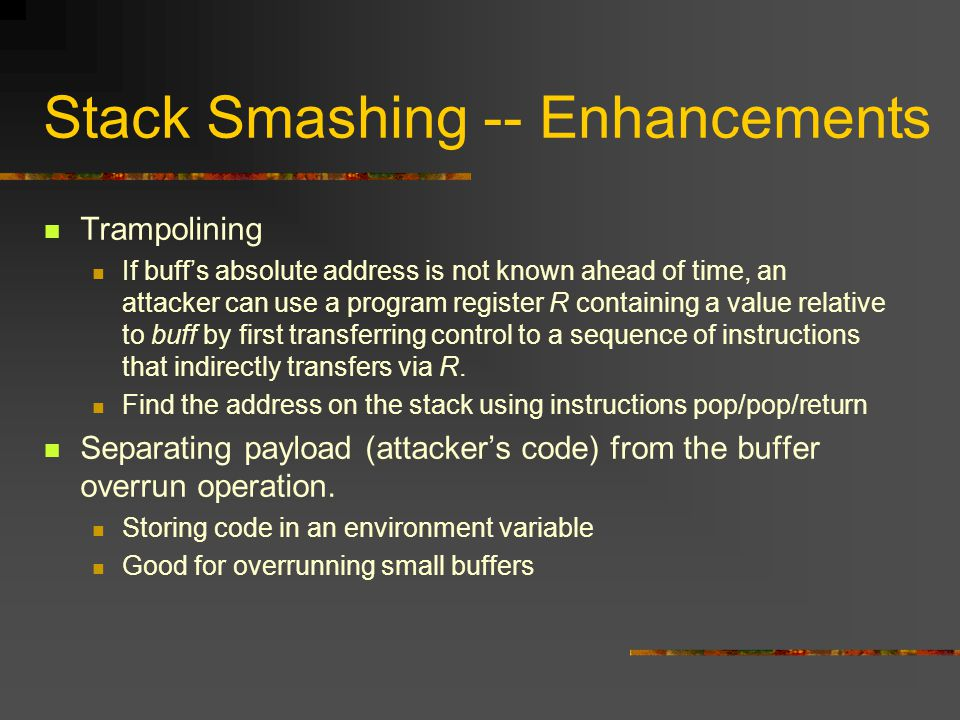 Stack Smashing -- Enhancements Trampolining If buff's absolute address is not known ahead of time, an attacker can use a program register R containing a value relative to buff by first transferring control to a sequence of instructions that indirectly transfers via R.