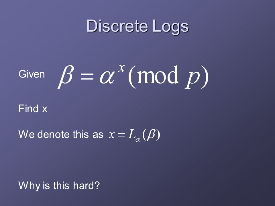 Discrete Logs Find x We denote this as Why is this hard Given