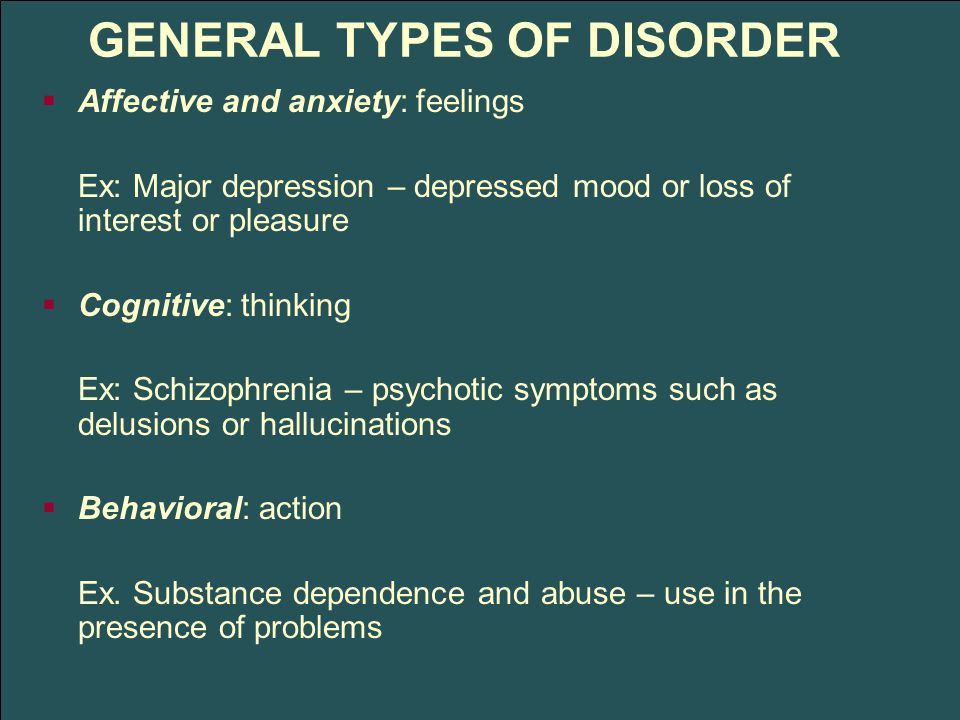 GENERAL TYPES OF DISORDER  Affective and anxiety: feelings Ex: Major depression – depressed mood or loss of interest or pleasure  Cognitive: thinking Ex: Schizophrenia – psychotic symptoms such as delusions or hallucinations  Behavioral: action Ex.