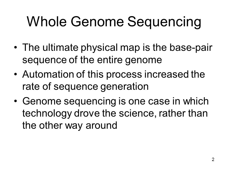 Whole Genome Sequencing The ultimate physical map is the base-pair sequence of the entire genome Automation of this process increased the rate of sequence generation Genome sequencing is one case in which technology drove the science, rather than the other way around 2