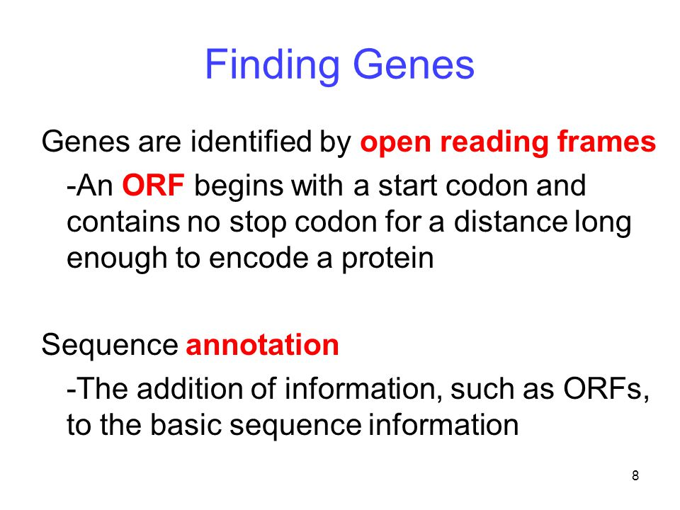8 Finding Genes Genes are identified by open reading frames -An ORF begins with a start codon and contains no stop codon for a distance long enough to encode a protein Sequence annotation -The addition of information, such as ORFs, to the basic sequence information