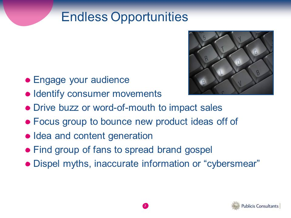 7 Endless Opportunities Engage your audience Identify consumer movements Drive buzz or word-of-mouth to impact sales Focus group to bounce new product ideas off of Idea and content generation Find group of fans to spread brand gospel Dispel myths, inaccurate information or cybersmear