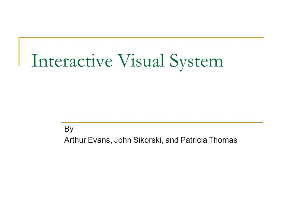 Interactive Visual System By Arthur Evans, John Sikorski, and Patricia Thomas