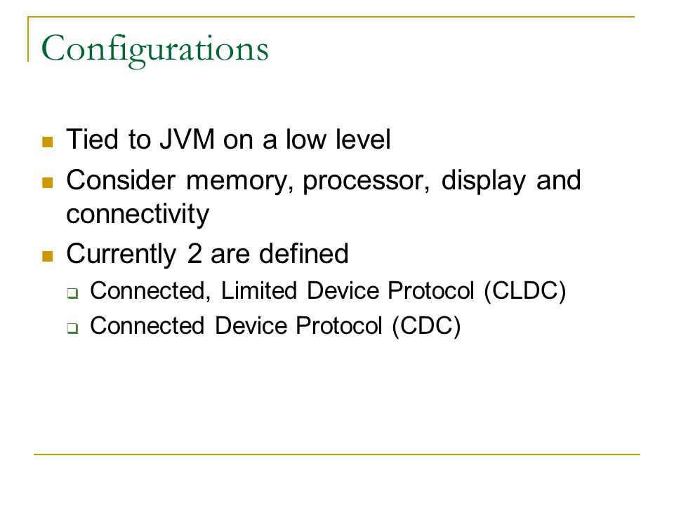 Configurations Tied to JVM on a low level Consider memory, processor, display and connectivity Currently 2 are defined  Connected, Limited Device Protocol (CLDC)  Connected Device Protocol (CDC)