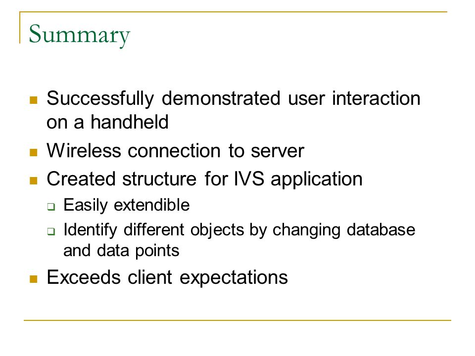 Summary Successfully demonstrated user interaction on a handheld Wireless connection to server Created structure for IVS application  Easily extendible  Identify different objects by changing database and data points Exceeds client expectations