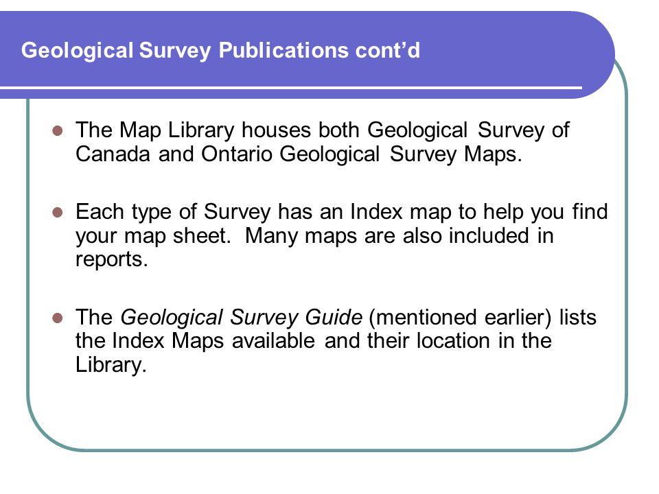 Geological Survey Publications cont'd The Map Library houses both Geological Survey of Canada and Ontario Geological Survey Maps.
