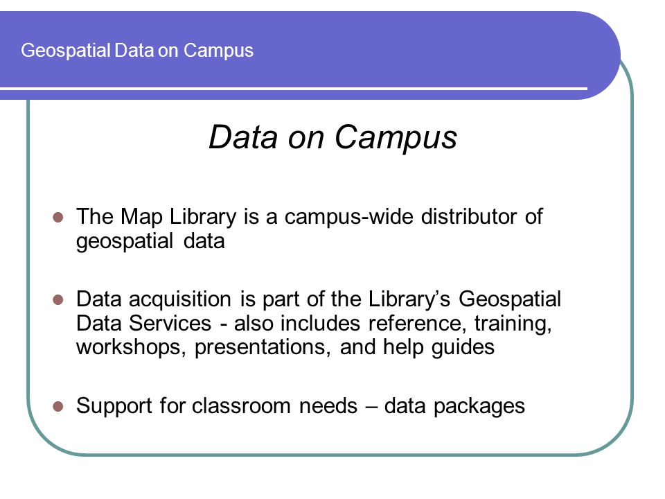 Geospatial Data on Campus Data on Campus The Map Library is a campus-wide distributor of geospatial data Data acquisition is part of the Library's Geospatial Data Services - also includes reference, training, workshops, presentations, and help guides Support for classroom needs – data packages