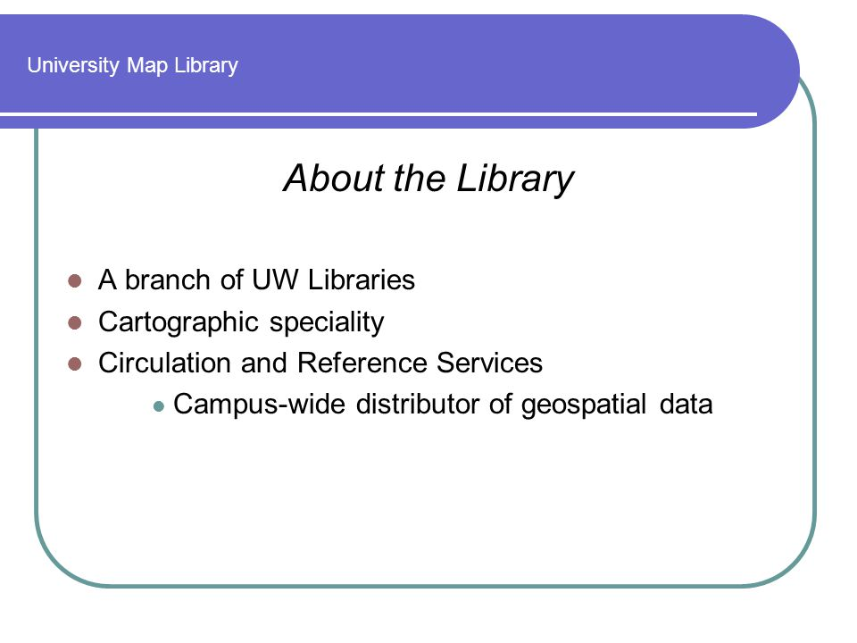 University Map Library About the Library A branch of UW Libraries Cartographic speciality Circulation and Reference Services Campus-wide distributor of geospatial data