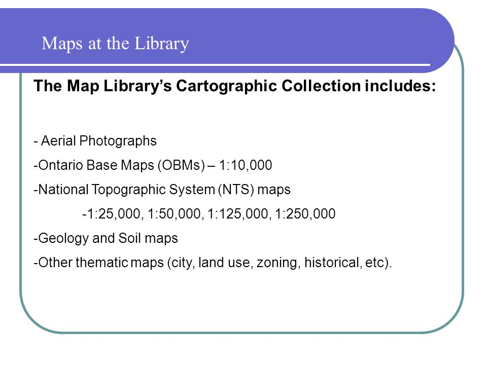 Maps at the Library The Map Library's Cartographic Collection includes: - Aerial Photographs -Ontario Base Maps (OBMs) – 1:10,000 -National Topographic System (NTS) maps -1:25,000, 1:50,000, 1:125,000, 1:250,000 -Geology and Soil maps -Other thematic maps (city, land use, zoning, historical, etc).