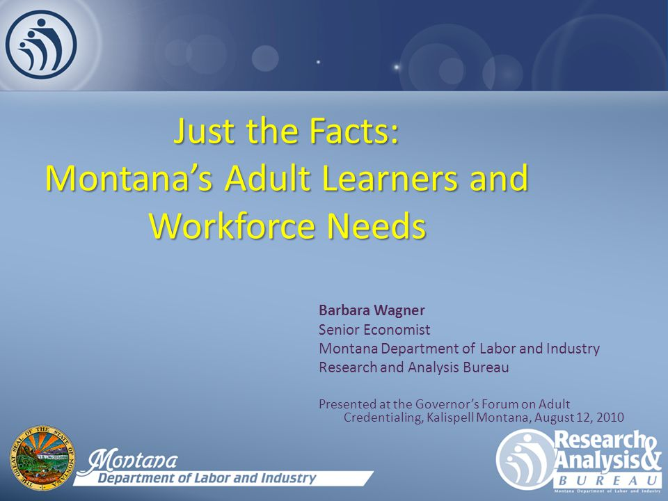 Just the Facts: Montana's Adult Learners and Workforce Needs Barbara Wagner Senior Economist Montana Department of Labor and Industry Research and Analysis Bureau Presented at the Governor's Forum on Adult Credentialing, Kalispell Montana, August 12, 2010