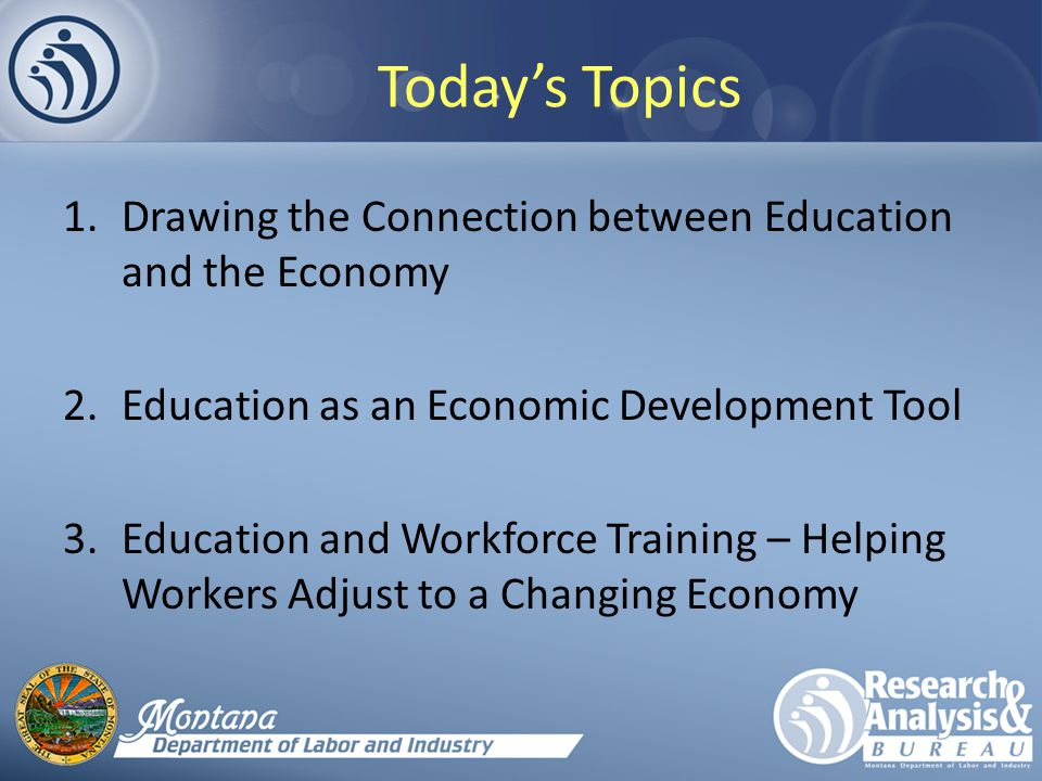 Today's Topics 1.Drawing the Connection between Education and the Economy 2.Education as an Economic Development Tool 3.Education and Workforce Training – Helping Workers Adjust to a Changing Economy