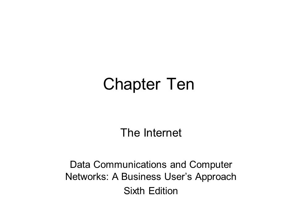 Chapter Ten The Internet Data Communications and Computer Networks: A Business User's Approach Sixth Edition