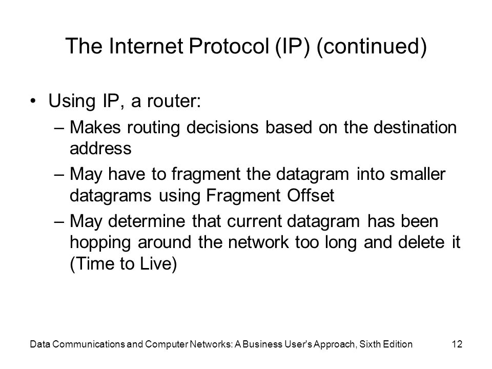 Data Communications and Computer Networks: A Business User s Approach, Sixth Edition12 The Internet Protocol (IP) (continued) Using IP, a router: –Makes routing decisions based on the destination address –May have to fragment the datagram into smaller datagrams using Fragment Offset –May determine that current datagram has been hopping around the network too long and delete it (Time to Live)