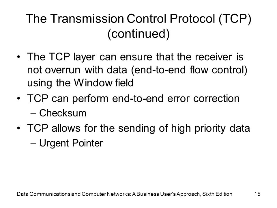 Data Communications and Computer Networks: A Business User s Approach, Sixth Edition15 The Transmission Control Protocol (TCP) (continued) The TCP layer can ensure that the receiver is not overrun with data (end-to-end flow control) using the Window field TCP can perform end-to-end error correction –Checksum TCP allows for the sending of high priority data –Urgent Pointer