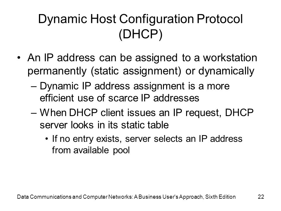 Data Communications and Computer Networks: A Business User s Approach, Sixth Edition22 Dynamic Host Configuration Protocol (DHCP) An IP address can be assigned to a workstation permanently (static assignment) or dynamically –Dynamic IP address assignment is a more efficient use of scarce IP addresses –When DHCP client issues an IP request, DHCP server looks in its static table If no entry exists, server selects an IP address from available pool