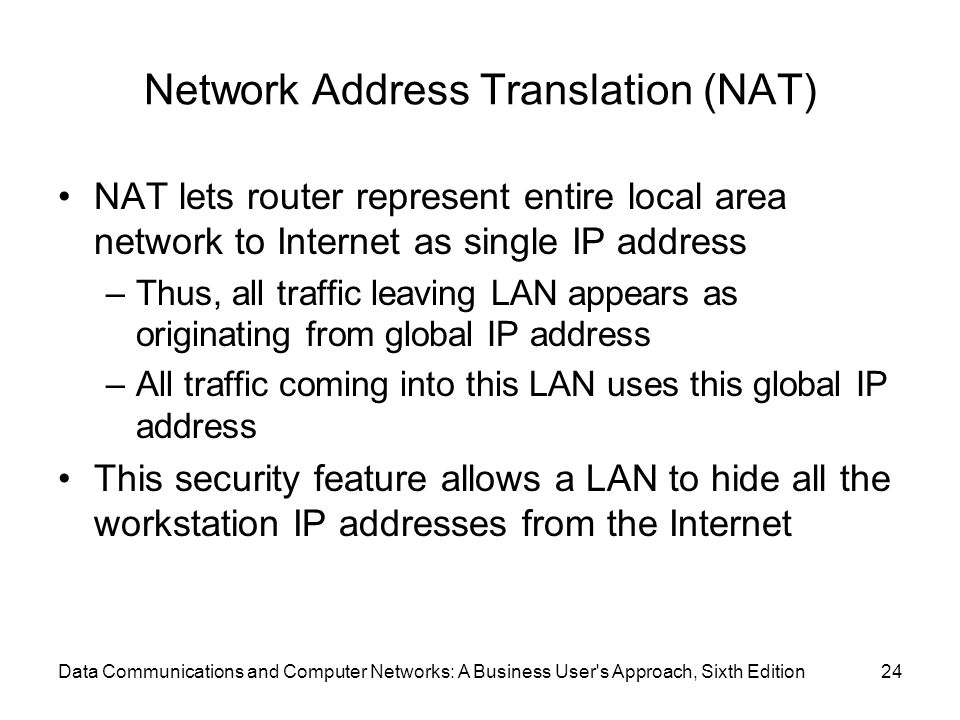 Data Communications and Computer Networks: A Business User s Approach, Sixth Edition24 Network Address Translation (NAT) NAT lets router represent entire local area network to Internet as single IP address –Thus, all traffic leaving LAN appears as originating from global IP address –All traffic coming into this LAN uses this global IP address This security feature allows a LAN to hide all the workstation IP addresses from the Internet