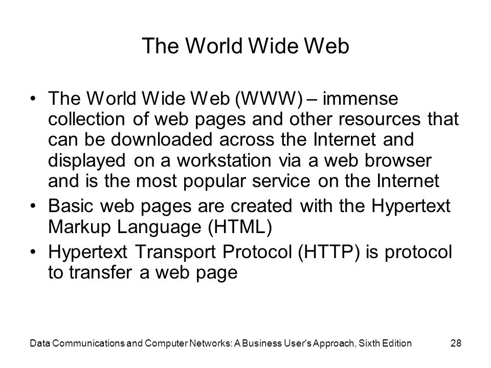 Data Communications and Computer Networks: A Business User s Approach, Sixth Edition28 The World Wide Web The World Wide Web (WWW) – immense collection of web pages and other resources that can be downloaded across the Internet and displayed on a workstation via a web browser and is the most popular service on the Internet Basic web pages are created with the Hypertext Markup Language (HTML) Hypertext Transport Protocol (HTTP) is protocol to transfer a web page