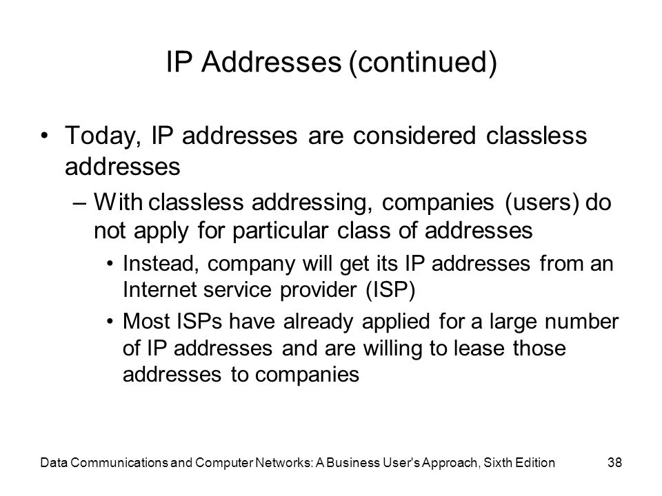Data Communications and Computer Networks: A Business User s Approach, Sixth Edition38 IP Addresses (continued) Today, IP addresses are considered classless addresses –With classless addressing, companies (users) do not apply for particular class of addresses Instead, company will get its IP addresses from an Internet service provider (ISP) Most ISPs have already applied for a large number of IP addresses and are willing to lease those addresses to companies