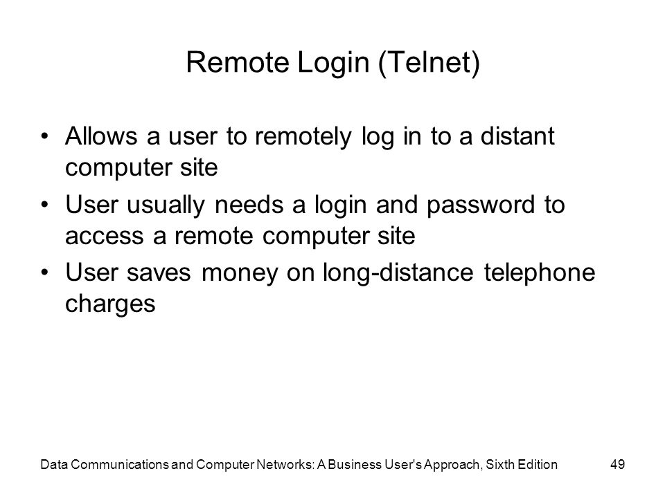 Data Communications and Computer Networks: A Business User s Approach, Sixth Edition49 Remote Login (Telnet) Allows a user to remotely log in to a distant computer site User usually needs a login and password to access a remote computer site User saves money on long-distance telephone charges