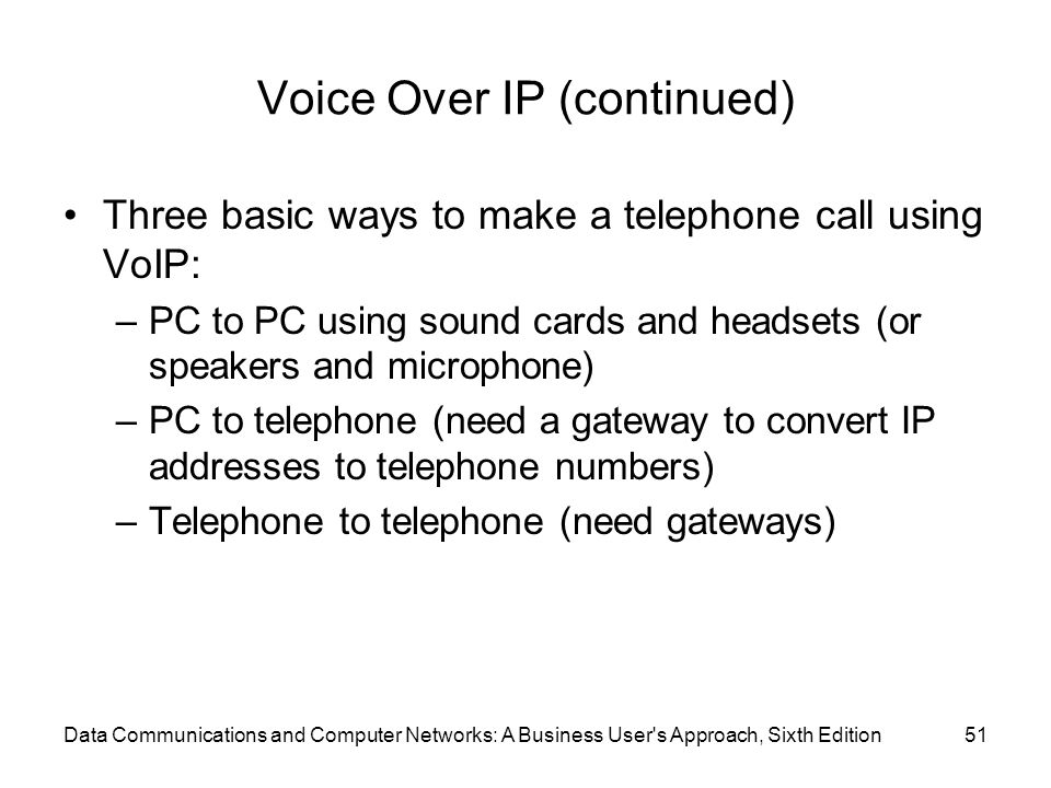 Data Communications and Computer Networks: A Business User s Approach, Sixth Edition51 Voice Over IP (continued) Three basic ways to make a telephone call using VoIP: –PC to PC using sound cards and headsets (or speakers and microphone) –PC to telephone (need a gateway to convert IP addresses to telephone numbers) –Telephone to telephone (need gateways)