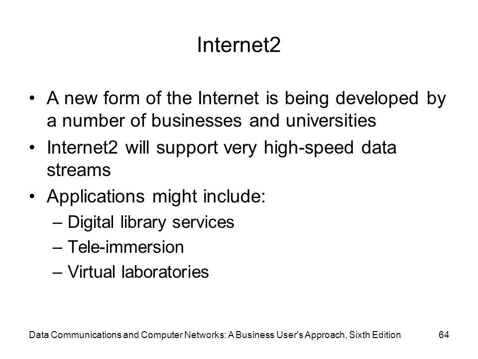 Data Communications and Computer Networks: A Business User s Approach, Sixth Edition64 Internet2 A new form of the Internet is being developed by a number of businesses and universities Internet2 will support very high-speed data streams Applications might include: –Digital library services –Tele-immersion –Virtual laboratories