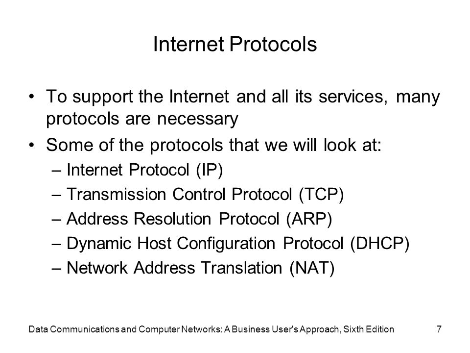 Data Communications and Computer Networks: A Business User s Approach, Sixth Edition7 Internet Protocols To support the Internet and all its services, many protocols are necessary Some of the protocols that we will look at: –Internet Protocol (IP) –Transmission Control Protocol (TCP) –Address Resolution Protocol (ARP) –Dynamic Host Configuration Protocol (DHCP) –Network Address Translation (NAT)