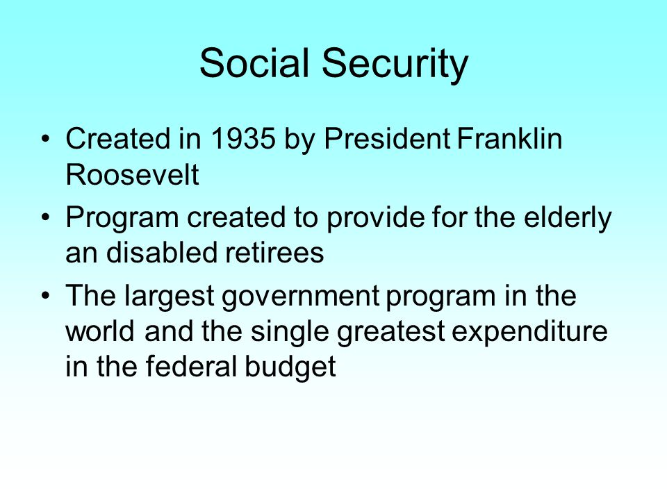 Social Security Created in 1935 by President Franklin Roosevelt Program created to provide for the elderly an disabled retirees The largest government program in the world and the single greatest expenditure in the federal budget