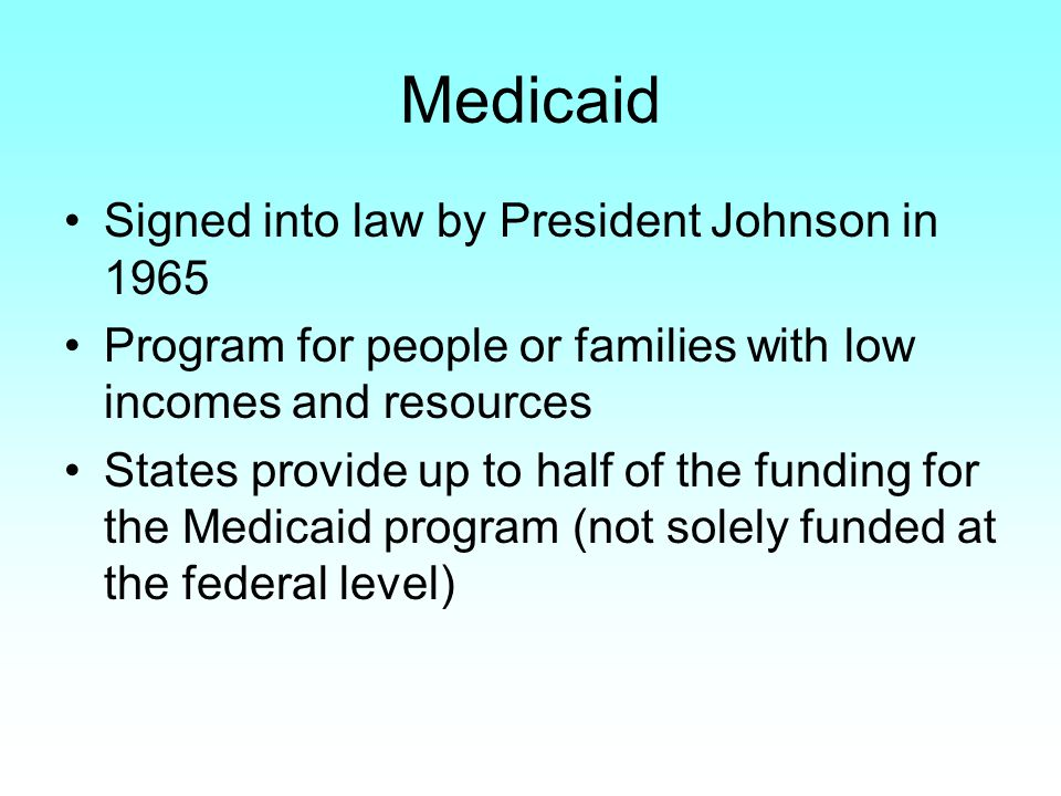 Medicaid Signed into law by President Johnson in 1965 Program for people or families with low incomes and resources States provide up to half of the funding for the Medicaid program (not solely funded at the federal level)