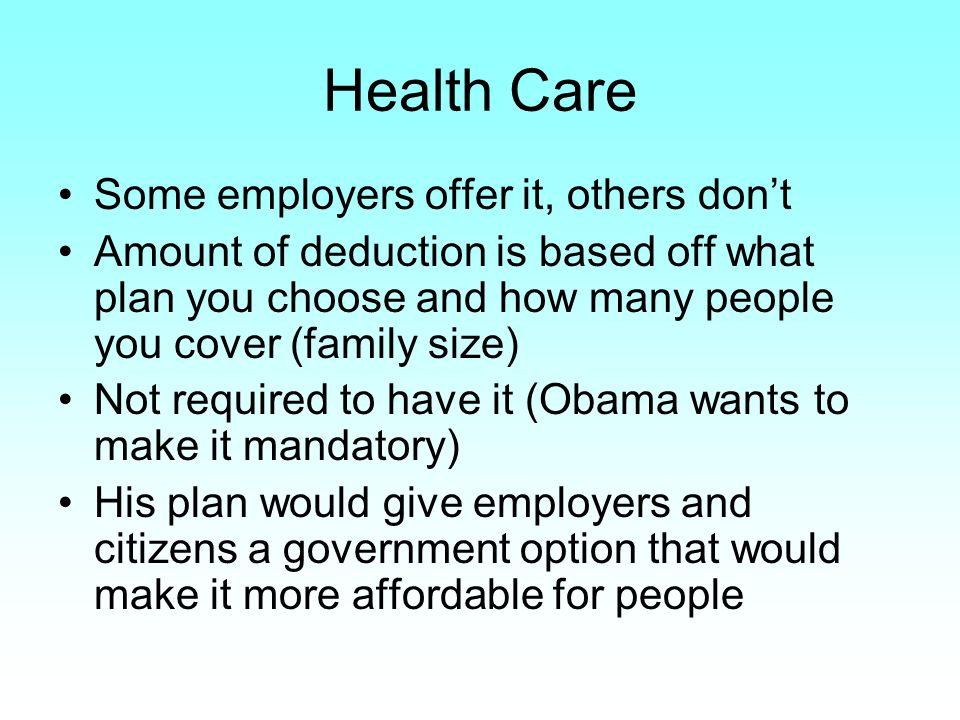 Health Care Some employers offer it, others don't Amount of deduction is based off what plan you choose and how many people you cover (family size) Not required to have it (Obama wants to make it mandatory) His plan would give employers and citizens a government option that would make it more affordable for people