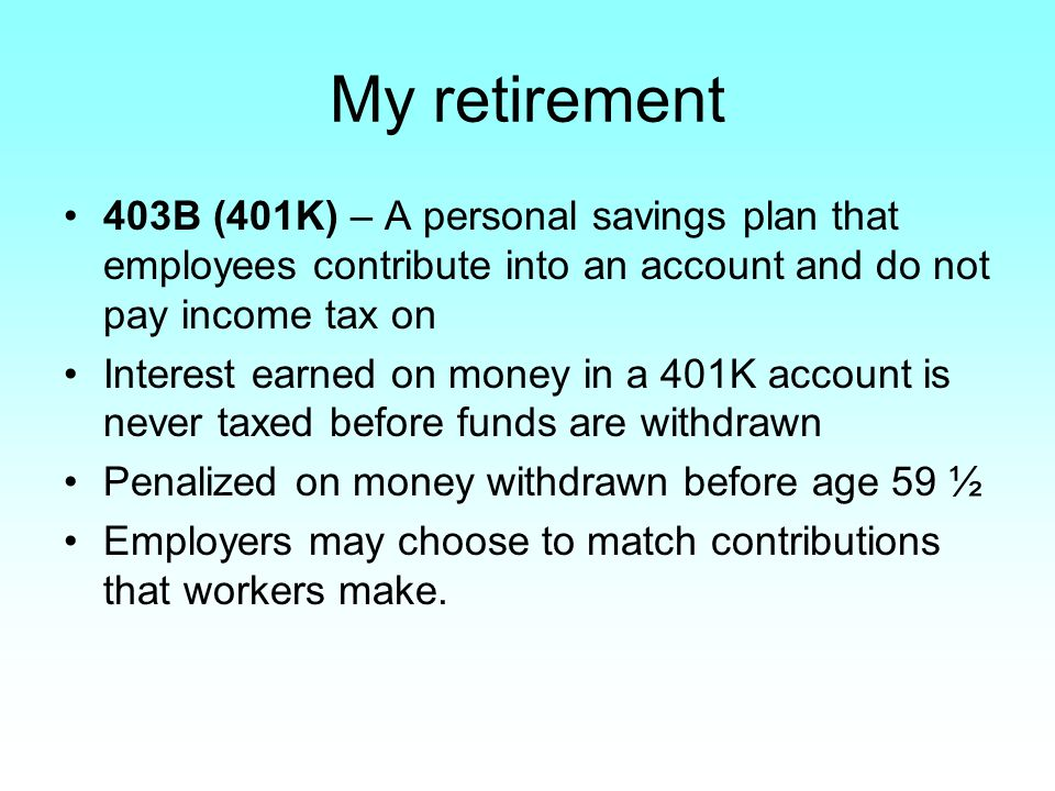 My retirement 403B (401K) – A personal savings plan that employees contribute into an account and do not pay income tax on Interest earned on money in a 401K account is never taxed before funds are withdrawn Penalized on money withdrawn before age 59 ½ Employers may choose to match contributions that workers make.