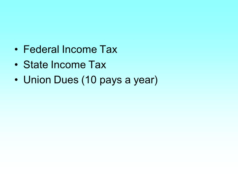 Federal Income Tax State Income Tax Union Dues (10 pays a year)