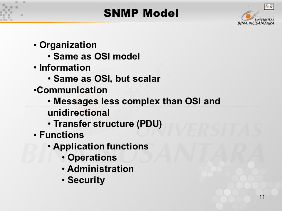 11 SNMP Model Organization Same as OSI model Information Same as OSI, but scalar Communication Messages less complex than OSI and unidirectional Transfer structure (PDU) Functions Application functions Operations Administration Security