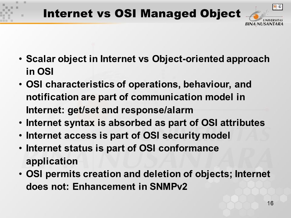 16 Internet vs OSI Managed Object Scalar object in Internet vs Object-oriented approach in OSI OSI characteristics of operations, behaviour, and notification are part of communication model in Internet: get/set and response/alarm Internet syntax is absorbed as part of OSI attributes Internet access is part of OSI security model Internet status is part of OSI conformance application OSI permits creation and deletion of objects; Internet does not: Enhancement in SNMPv2